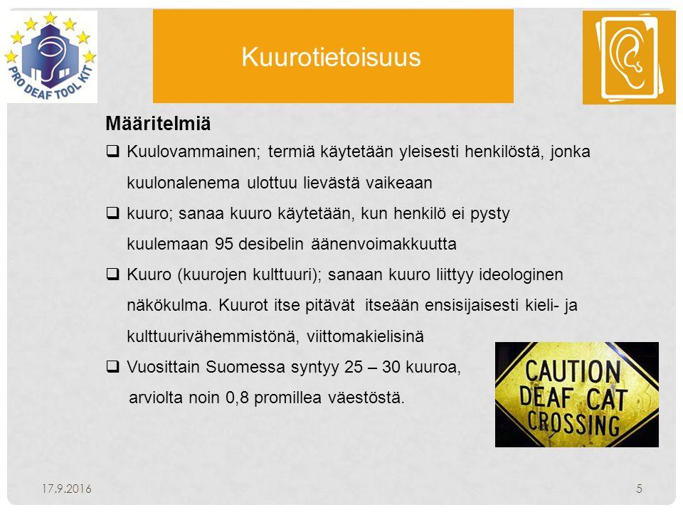 Kuurotietoisuus 17.9.20165 Määritelmiä  Kuulovammainen; termiä käytetään yleisesti henkilöstä, jonka kuulonalenema ulottuu lievästä vaikeaan  kuuro; sanaa kuuro käytetään, kun henkilö ei pysty kuulemaan 95 desibelin äänenvoimakkuutta  Kuuro (kuurojen kulttuuri); sanaan kuuro liittyy ideologinen näkökulma.