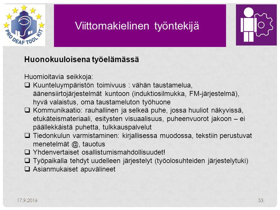 Viittomakielinen työntekijä 17.9.201653 Huonokuuloisena työelämässä Huomioitavia seikkoja:  Kuunteluympäristön toimivuus : vähän taustamelua, äänensiirtojärjestelmät kuntoon (induktiosilmukka, FM-järjestelmä), hyvä valaistus, oma taustameluton työhuone  Kommunikaatio: rauhallinen ja selkeä puhe, jossa huuliot näkyvissä, etukäteismateriaali, esitysten visuaalisuus, puheenvuorot jakoon – ei päällekkäistä puhetta, tulkkauspalvelut  Tiedonkulun varmistaminen: kirjallisessa muodossa, tekstiin perustuvat menetelmät @, tauotus  Yhdenvertaiset osallistumismahdollisuudet.