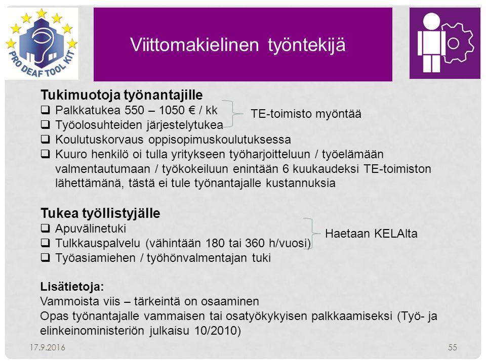 Viittomakielinen työntekijä 17.9.201655 Tukimuotoja työnantajille  Palkkatukea 550 – 1050 € / kk  Työolosuhteiden järjestelytukea  Koulutuskorvaus oppisopimuskoulutuksessa  Kuuro henkilö oi tulla yritykseen työharjoitteluun / työelämään valmentautumaan / työkokeiluun enintään 6 kuukaudeksi TE-toimiston lähettämänä, tästä ei tule työnantajalle kustannuksia Tukea työllistyjälle  Apuvälinetuki  Tulkkauspalvelu (vähintään 180 tai 360 h/vuosi)  Työasiamiehen / työhönvalmentajan tuki Lisätietoja: Vammoista viis – tärkeintä on osaaminen Opas työnantajalle vammaisen tai osatyökykyisen palkkaamiseksi (Työ- ja elinkeinoministeriön julkaisu 10/2010) TE-toimisto myöntää Haetaan KELAlta
