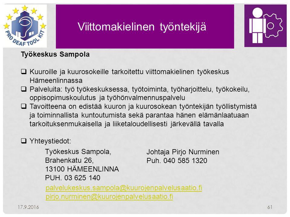 Viittomakielinen työntekijä 17.9.201661 Työkeskus Sampola  Kuuroille ja kuurosokeille tarkoitettu viittomakielinen työkeskus Hämeenlinnassa  Palveluita: työ työkeskuksessa, työtoiminta, työharjoittelu, työkokeilu, oppisopimuskoulutus ja työhönvalmennuspalvelu  Tavoitteena on edistää kuuron ja kuurosokean työntekijän työllistymistä ja toiminnallista kuntoutumista sekä parantaa hänen elämänlaatuaan tarkoituksenmukaisella ja liiketaloudellisesti järkevällä tavalla  Yhteystiedot: Työkeskus Sampola, Brahenkatu 26, 13100 HÄMEENLINNA PUH.
