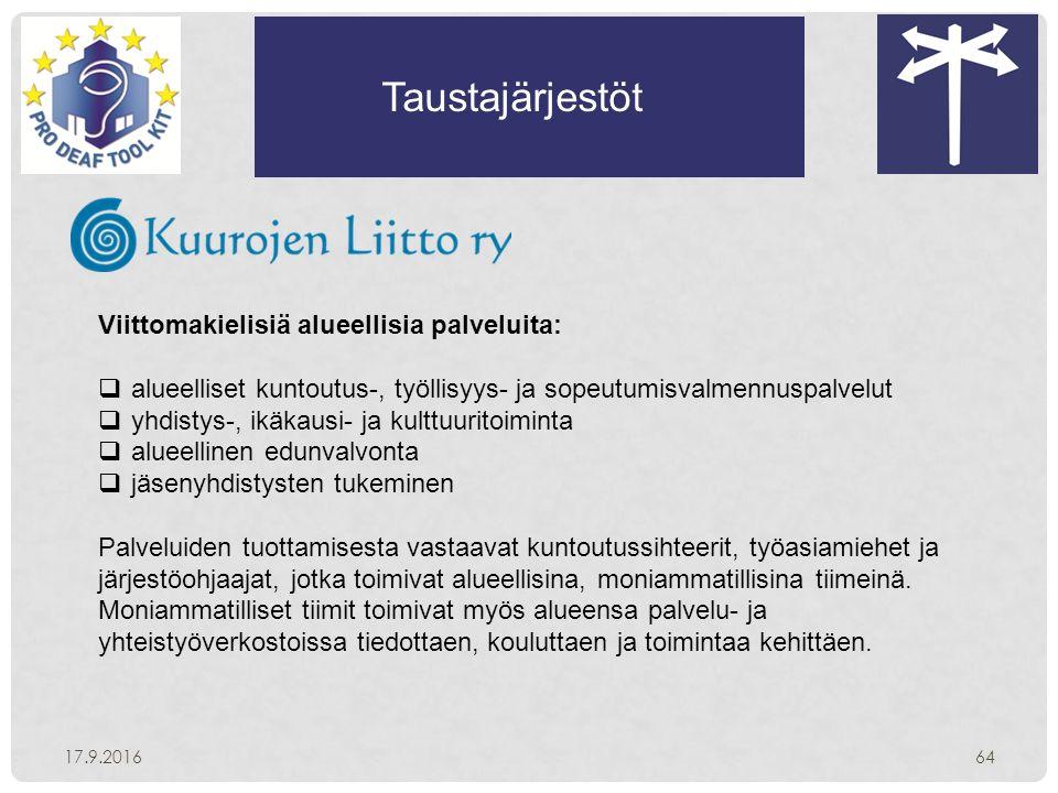 Taustajärjestöt 17.9.201664 Viittomakielisiä alueellisia palveluita:  alueelliset kuntoutus-, työllisyys- ja sopeutumisvalmennuspalvelut  yhdistys-, ikäkausi- ja kulttuuritoiminta  alueellinen edunvalvonta  jäsenyhdistysten tukeminen Palveluiden tuottamisesta vastaavat kuntoutussihteerit, työasiamiehet ja järjestöohjaajat, jotka toimivat alueellisina, moniammatillisina tiimeinä.