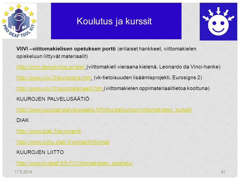 Koulutus ja kurssit 17.9.201681 VIIVI –viittomakielisen opetuksen portti (erilaiset hankkeet, viittomakielen opiskeluun liittyvät materiaalit) http://imm.demokritos.gr/etsl/http://imm.demokritos.gr/etsl/ (viittomakieli vieraana kielenä, Leonardo da Vinci-hanke) http://www.viivi.fi/eurosigns.htmhttp://www.viivi.fi/eurosigns.htm (vk-tietoisuuden lisäämisprojekti, Eurosigns 2) http://www.viivi.fi/oppimateriaalit.htmhttp://www.viivi.fi/oppimateriaalit.htm (viittomakielen oppimateriaalitietoa koottuna) KUUROJEN PALVELUSÄÄTIÖ http://www.kuurojenpalvelusaatio.fi/fin/kurssit/juniori/viittomakielen_kurssit/ DIAK http://www.diak.fi/avoinamk http://www.turku.diak.fi/contactinformati KUUROJEN LIITTO http://www.kl-deaf.fi/fi-FI/Viittomakielen_opiskelu/