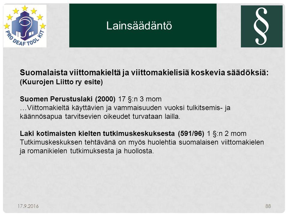 Lainsäädäntö 17.9.201688 Suomalaista viittomakieltä ja viittomakielisiä koskevia säädöksiä: (Kuurojen Liitto ry esite) Suomen Perustuslaki (2000) 17 §:n 3 mom …Viittomakieltä käyttävien ja vammaisuuden vuoksi tulkitsemis- ja käännösapua tarvitsevien oikeudet turvataan lailla.