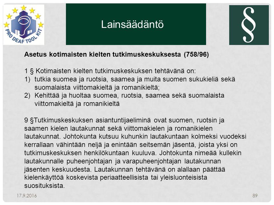 Lainsäädäntö 17.9.201689 Asetus kotimaisten kielten tutkimuskeskuksesta (758/96) 1 § Kotimaisten kielten tutkimuskeskuksen tehtävänä on: 1)tutkia suomea ja ruotsia, saamea ja muita suomen sukukieliä sekä suomalaista viittomakieltä ja romanikieltä; 2)Kehittää ja huoltaa suomea, ruotsia, saamea sekä suomalaista viittomakieltä ja romanikieltä 9 §Tutkimuskeskuksen asiantuntijaeliminä ovat suomen, ruotsin ja saamen kielen lautakunnat sekä viittomakielen ja romanikielen lautakunnat.