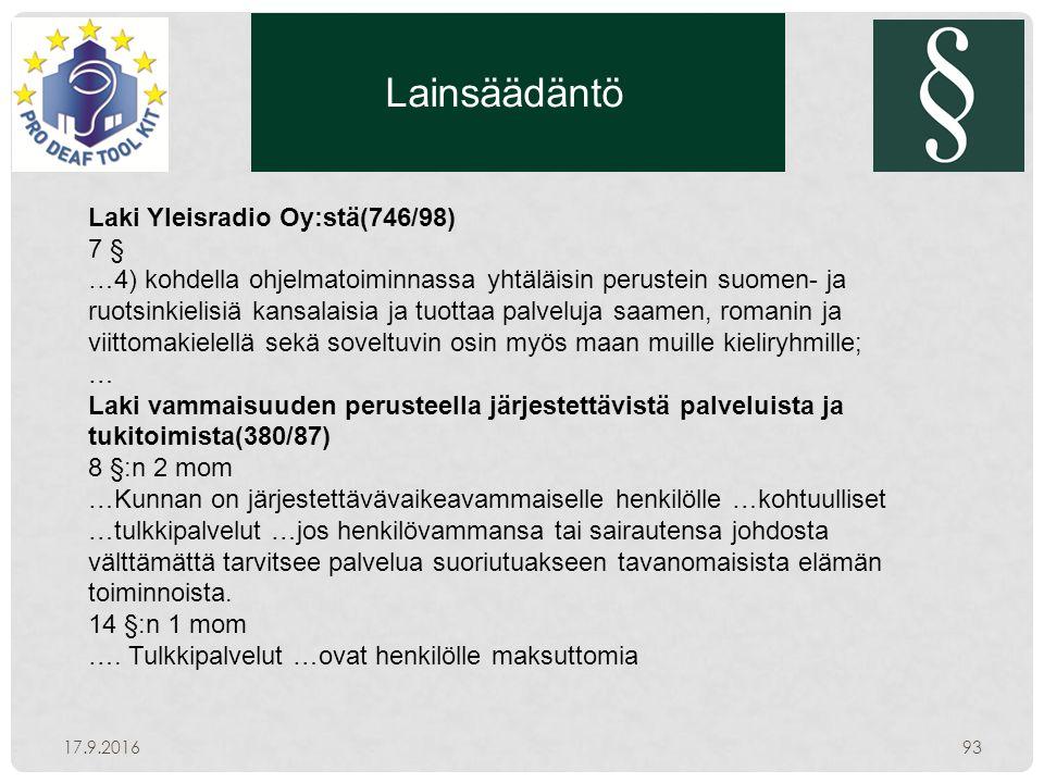 Lainsäädäntö 17.9.201693 Laki Yleisradio Oy:stä(746/98) 7 § …4) kohdella ohjelmatoiminnassa yhtäläisin perustein suomen- ja ruotsinkielisiä kansalaisia ja tuottaa palveluja saamen, romanin ja viittomakielellä sekä soveltuvin osin myös maan muille kieliryhmille; … Laki vammaisuuden perusteella järjestettävistä palveluista ja tukitoimista(380/87) 8 §:n 2 mom …Kunnan on järjestettävävaikeavammaiselle henkilölle …kohtuulliset …tulkkipalvelut …jos henkilövammansa tai sairautensa johdosta välttämättä tarvitsee palvelua suoriutuakseen tavanomaisista elämän toiminnoista.