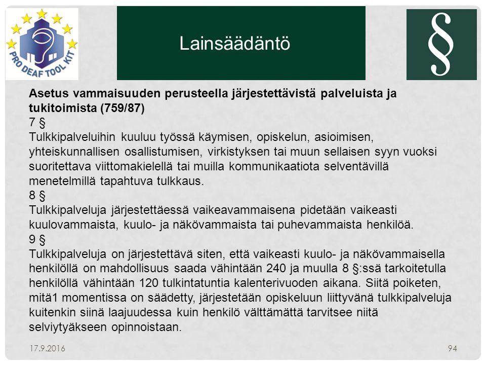 Lainsäädäntö 17.9.201694 Asetus vammaisuuden perusteella järjestettävistä palveluista ja tukitoimista (759/87) 7 § Tulkkipalveluihin kuuluu työssä käymisen, opiskelun, asioimisen, yhteiskunnallisen osallistumisen, virkistyksen tai muun sellaisen syyn vuoksi suoritettava viittomakielellä tai muilla kommunikaatiota selventävillä menetelmillä tapahtuva tulkkaus.