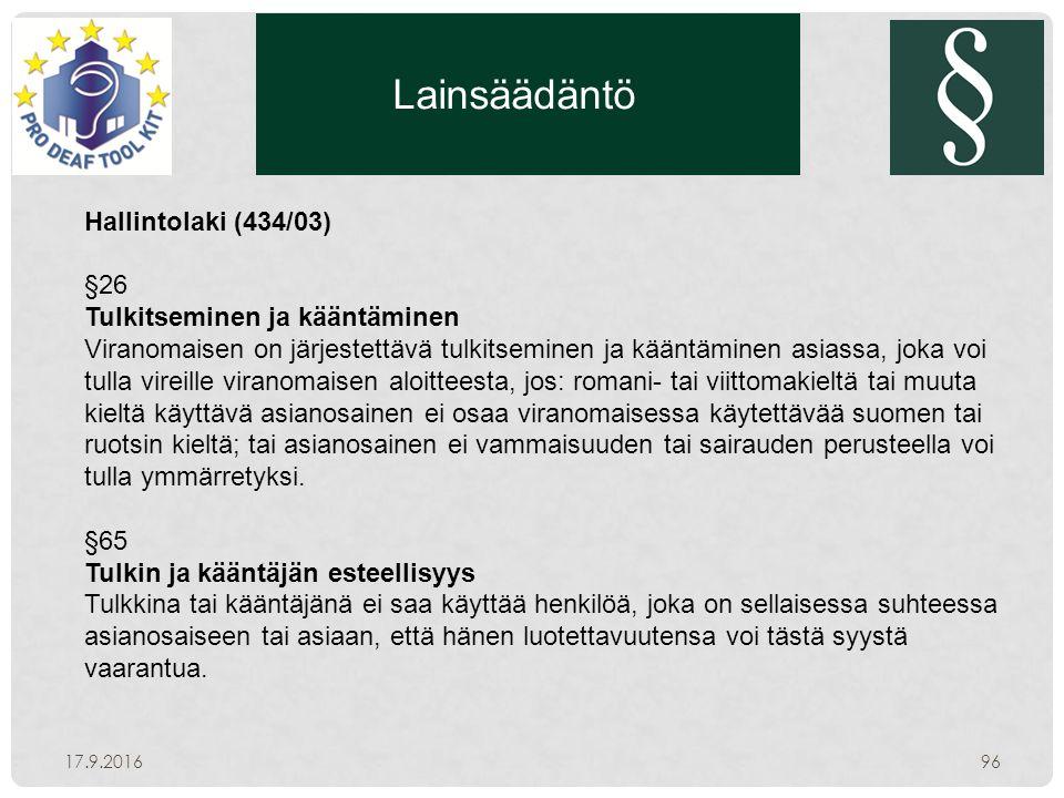 Lainsäädäntö 17.9.201696 Hallintolaki (434/03) §26 Tulkitseminen ja kääntäminen Viranomaisen on järjestettävä tulkitseminen ja kääntäminen asiassa, joka voi tulla vireille viranomaisen aloitteesta, jos: romani- tai viittomakieltä tai muuta kieltä käyttävä asianosainen ei osaa viranomaisessa käytettävää suomen tai ruotsin kieltä; tai asianosainen ei vammaisuuden tai sairauden perusteella voi tulla ymmärretyksi.