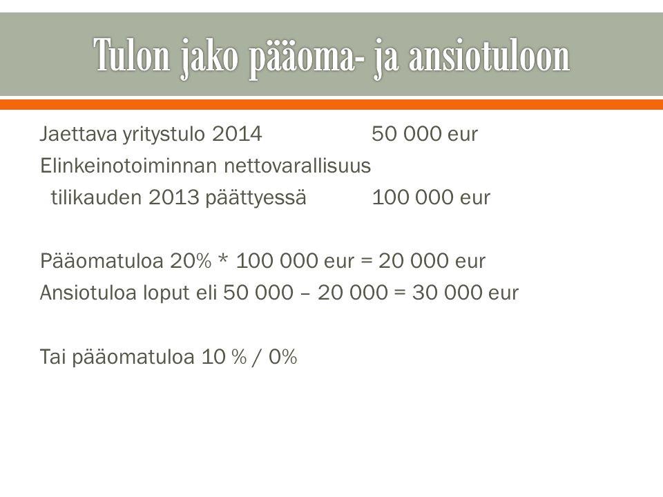 Jaettava yritystulo 201450 000 eur Elinkeinotoiminnan nettovarallisuus tilikauden 2013 päättyessä100 000 eur Pääomatuloa 20% * 100 000 eur = 20 000 eur Ansiotuloa loput eli 50 000 – 20 000 = 30 000 eur Tai pääomatuloa 10 % / 0%