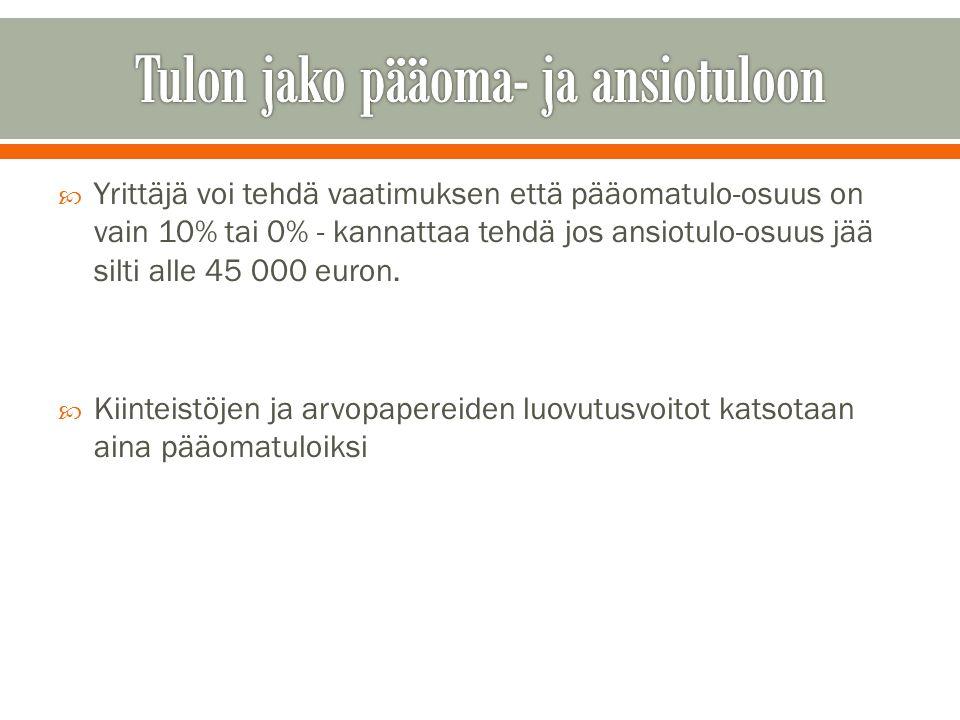  Yrittäjä voi tehdä vaatimuksen että pääomatulo-osuus on vain 10% tai 0% - kannattaa tehdä jos ansiotulo-osuus jää silti alle 45 000 euron.