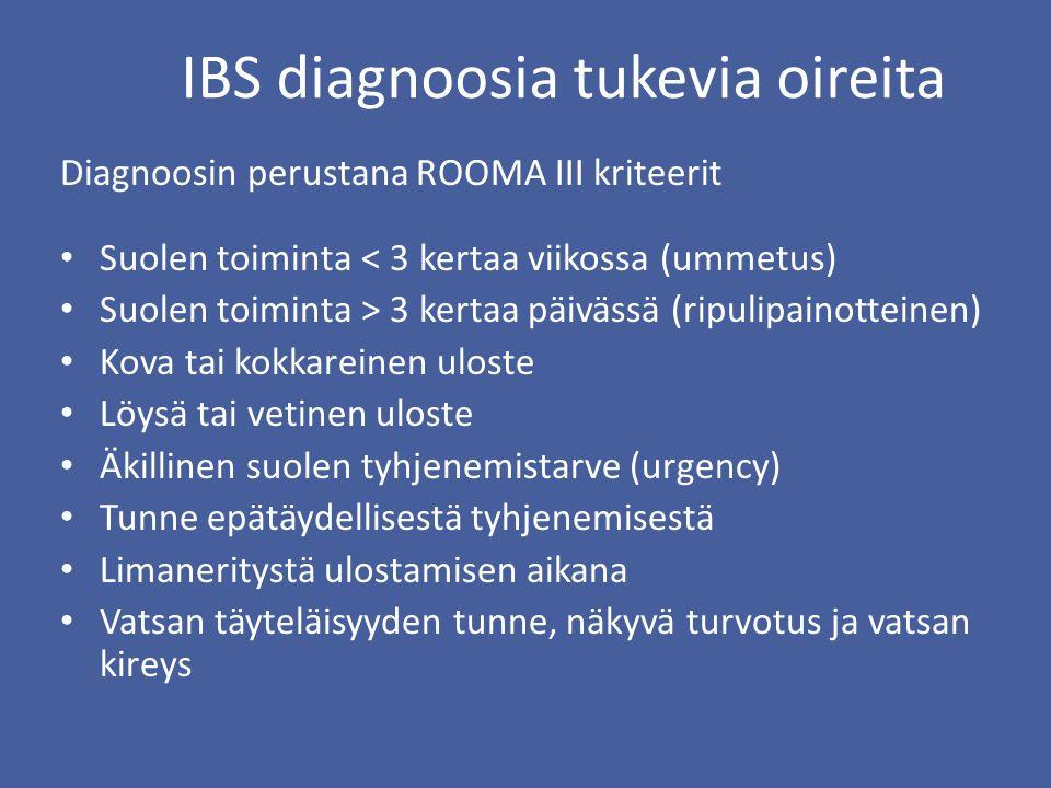 IBS diagnoosia tukevia oireita Diagnoosin perustana ROOMA III kriteerit Suolen toiminta < 3 kertaa viikossa (ummetus) Suolen toiminta > 3 kertaa päivässä (ripulipainotteinen) Kova tai kokkareinen uloste Löysä tai vetinen uloste Äkillinen suolen tyhjenemistarve (urgency) Tunne epätäydellisestä tyhjenemisestä Limaneritystä ulostamisen aikana Vatsan täyteläisyyden tunne, näkyvä turvotus ja vatsan kireys