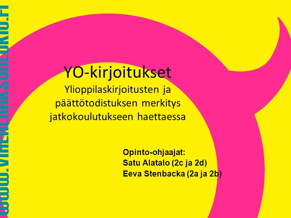 YO-kirjoitukset Ylioppilaskirjoitusten ja päättötodistuksen merkitys jatkokoulutukseen haettaessa Opinto-ohjaajat: Satu Alatalo (2c ja 2d) Eeva Stenbacka (2a ja 2b)