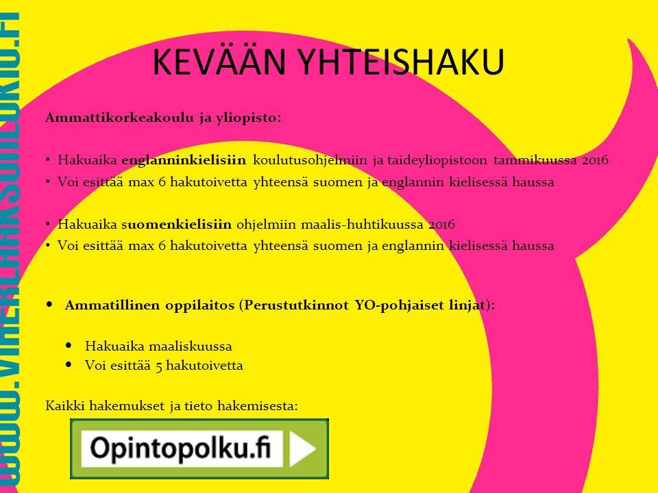 Ammattikorkeakoulu ja yliopisto: Hakuaika englanninkielisiin koulutusohjelmiin ja taideyliopistoon tammikuussa 2016 Voi esittää max 6 hakutoivetta yhteensä suomen ja englannin kielisessä haussa Hakuaika suomenkielisiin ohjelmiin maalis-huhtikuussa 2016 Voi esittää max 6 hakutoivetta yhteensä suomen ja englannin kielisessä haussa Ammatillinen oppilaitos (Perustutkinnot YO-pohjaiset linjat): Hakuaika maaliskuussa Voi esittää 5 hakutoivetta Kaikki hakemukset ja tieto hakemisesta: KEVÄÄN YHTEISHAKU