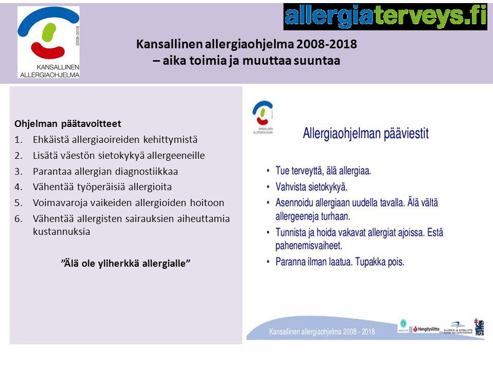 Kansallinen allergiaohjelma 2008-2018 – aika toimia ja muuttaa suuntaa Ohjelman päätavoitteet 1.Ehkäistä allergiaoireiden kehittymistä 2.Lisätä väestön sietokykyä allergeeneille 3.Parantaa allergian diagnostiikkaa 4.Vähentää työperäisiä allergioita 5.Voimavaroja vaikeiden allergioiden hoitoon 6.Vähentää allergisten sairauksien aiheuttamia kustannuksia Älä ole yliherkkä allergialle