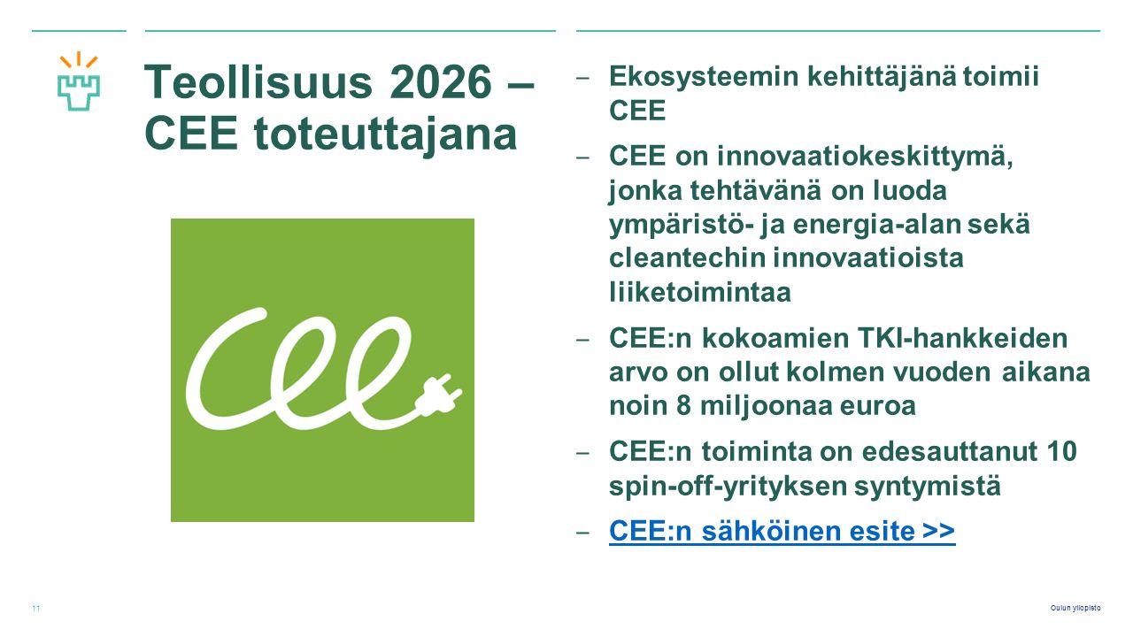 Oulun yliopisto Teollisuus 2026 – CEE toteuttajana ‒ Ekosysteemin kehittäjänä toimii CEE ‒ CEE on innovaatiokeskittymä, jonka tehtävänä on luoda ympäristö- ja energia-alan sekä cleantechin innovaatioista liiketoimintaa ‒ CEE:n kokoamien TKI-hankkeiden arvo on ollut kolmen vuoden aikana noin 8 miljoonaa euroa ‒ CEE:n toiminta on edesauttanut 10 spin-off-yrityksen syntymistä ‒ CEE:n sähköinen esite >> CEE:n sähköinen esite >> 11
