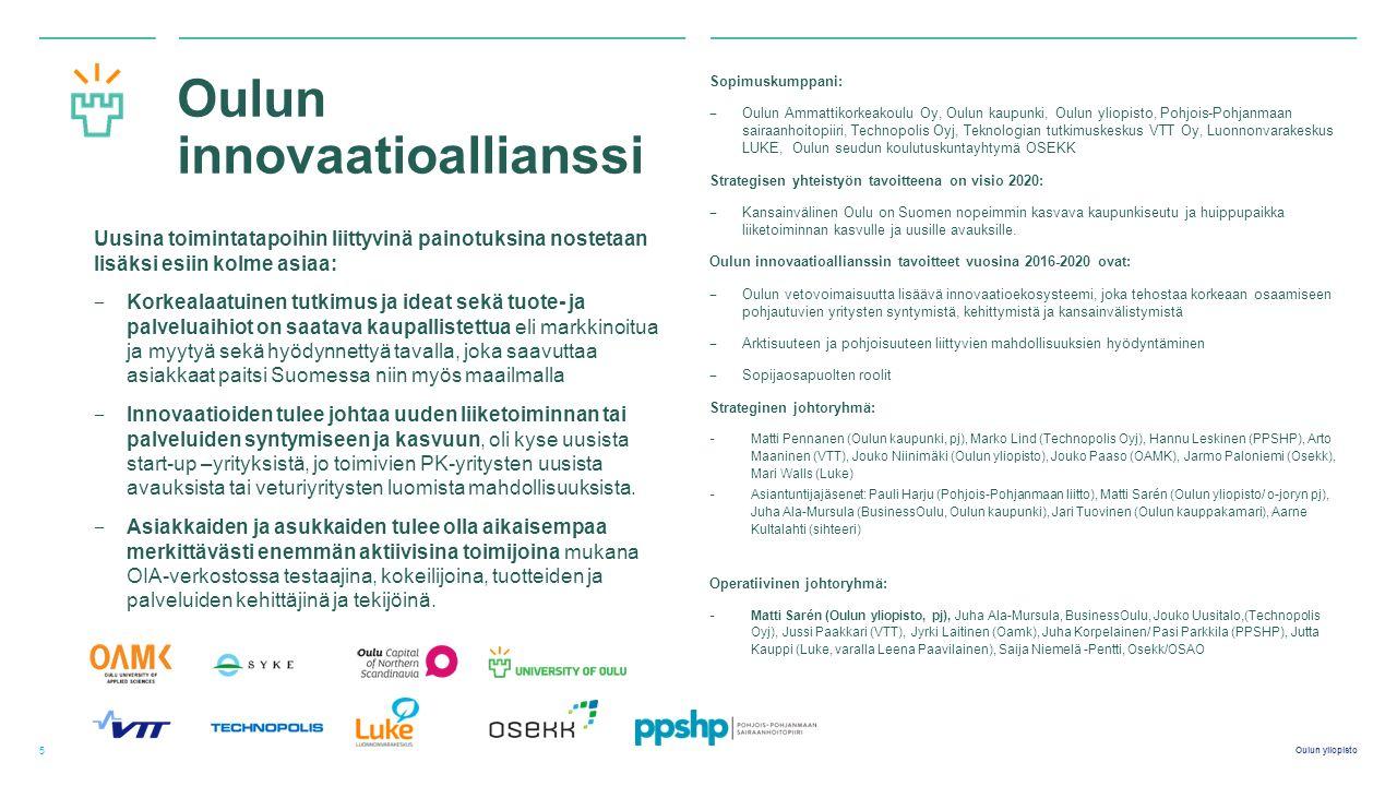 Oulun yliopisto Oulun innovaatioallianssi Sopimuskumppani: ‒ Oulun Ammattikorkeakoulu Oy, Oulun kaupunki, Oulun yliopisto, Pohjois-Pohjanmaan sairaanhoitopiiri, Technopolis Oyj, Teknologian tutkimuskeskus VTT Oy, Luonnonvarakeskus LUKE, Oulun seudun koulutuskuntayhtymä OSEKK Strategisen yhteistyön tavoitteena on visio 2020: ‒ Kansainvälinen Oulu on Suomen nopeimmin kasvava kaupunkiseutu ja huippupaikka liiketoiminnan kasvulle ja uusille avauksille.