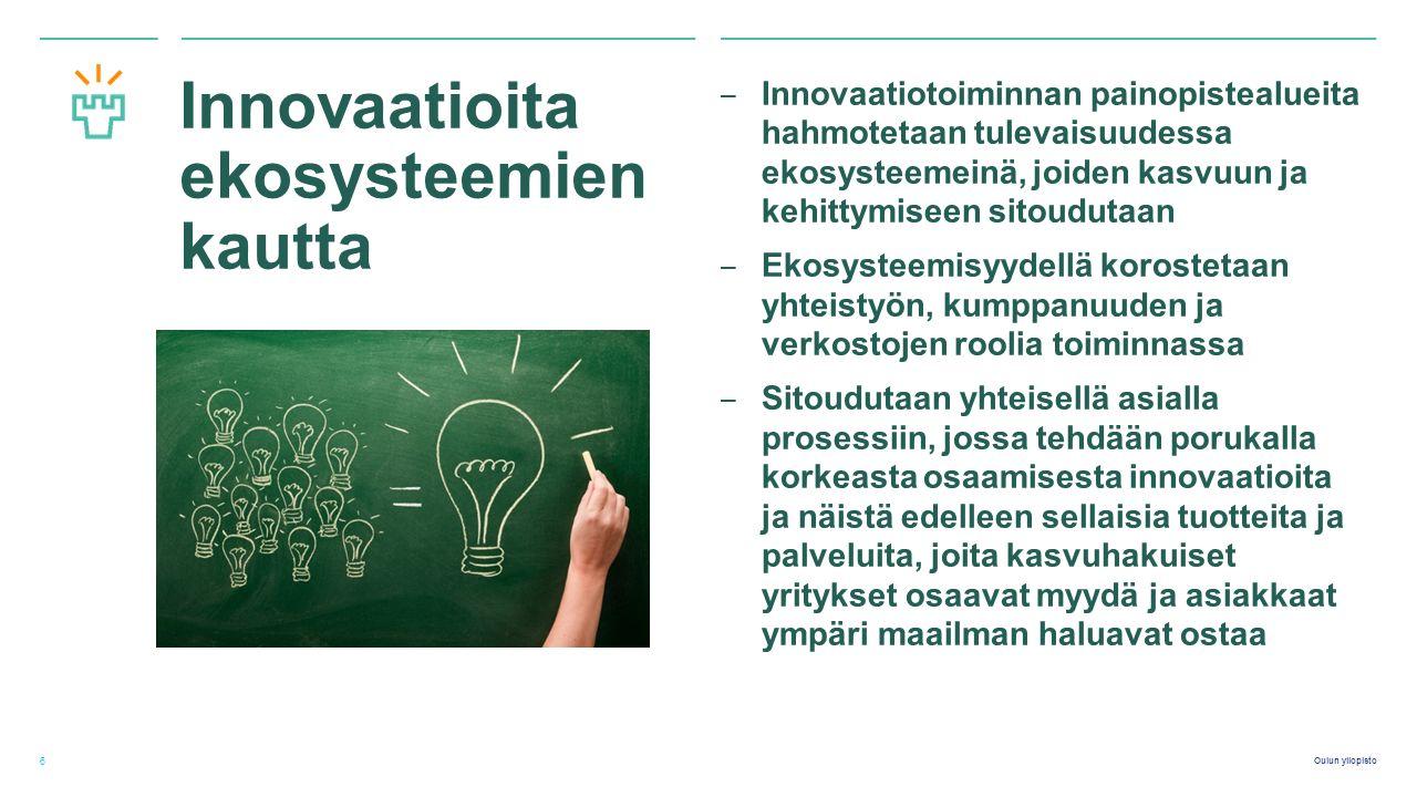 Oulun yliopisto Innovaatioita ekosysteemien kautta ‒ Innovaatiotoiminnan painopistealueita hahmotetaan tulevaisuudessa ekosysteemeinä, joiden kasvuun ja kehittymiseen sitoudutaan ‒ Ekosysteemisyydellä korostetaan yhteistyön, kumppanuuden ja verkostojen roolia toiminnassa ‒ Sitoudutaan yhteisellä asialla prosessiin, jossa tehdään porukalla korkeasta osaamisesta innovaatioita ja näistä edelleen sellaisia tuotteita ja palveluita, joita kasvuhakuiset yritykset osaavat myydä ja asiakkaat ympäri maailman haluavat ostaa 6