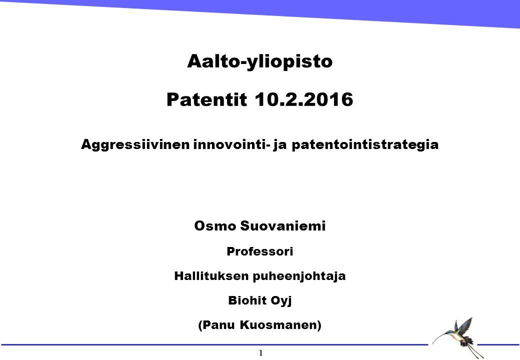 1 Aalto-yliopisto Patentit 10.2.2016 Aggressiivinen innovointi- ja patentointistrategia Osmo Suovaniemi Professori Hallituksen puheenjohtaja Biohit Oyj (Panu Kuosmanen)