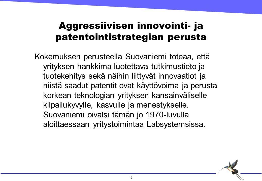 5 Aggressiivisen innovointi- ja patentointistrategian perusta Kokemuksen perusteella Suovaniemi toteaa, että yrityksen hankkima luotettava tutkimustieto ja tuotekehitys sekä näihin liittyvät innovaatiot ja niistä saadut patentit ovat käyttövoima ja perusta korkean teknologian yrityksen kansainväliselle kilpailukyvylle, kasvulle ja menestykselle.
