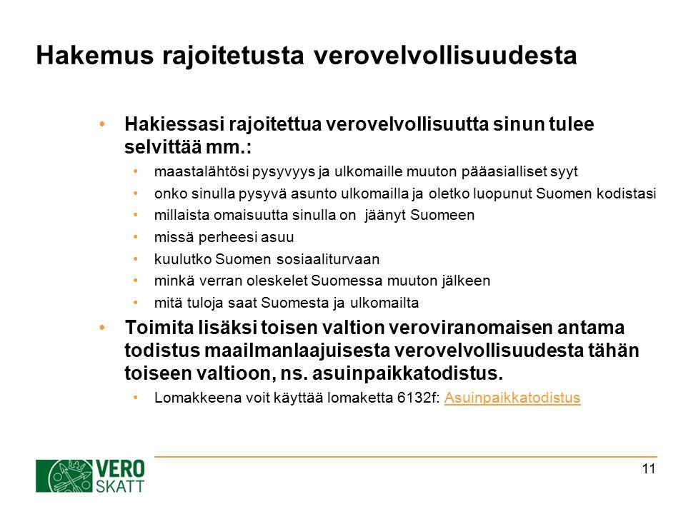 Hakemus rajoitetusta verovelvollisuudesta Hakiessasi rajoitettua verovelvollisuutta sinun tulee selvittää mm.: maastalähtösi pysyvyys ja ulkomaille muuton pääasialliset syyt onko sinulla pysyvä asunto ulkomailla ja oletko luopunut Suomen kodistasi millaista omaisuutta sinulla on jäänyt Suomeen missä perheesi asuu kuulutko Suomen sosiaaliturvaan minkä verran oleskelet Suomessa muuton jälkeen mitä tuloja saat Suomesta ja ulkomailta Toimita lisäksi toisen valtion veroviranomaisen antama todistus maailmanlaajuisesta verovelvollisuudesta tähän toiseen valtioon, ns.
