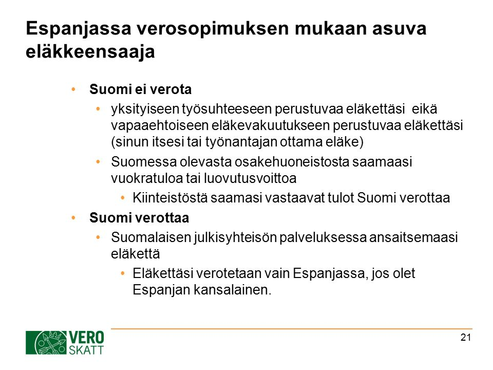 Espanjassa verosopimuksen mukaan asuva eläkkeensaaja Suomi ei verota yksityiseen työsuhteeseen perustuvaa eläkettäsi eikä vapaaehtoiseen eläkevakuutukseen perustuvaa eläkettäsi (sinun itsesi tai työnantajan ottama eläke) Suomessa olevasta osakehuoneistosta saamaasi vuokratuloa tai luovutusvoittoa Kiinteistöstä saamasi vastaavat tulot Suomi verottaa Suomi verottaa Suomalaisen julkisyhteisön palveluksessa ansaitsemaasi eläkettä Eläkettäsi verotetaan vain Espanjassa, jos olet Espanjan kansalainen.