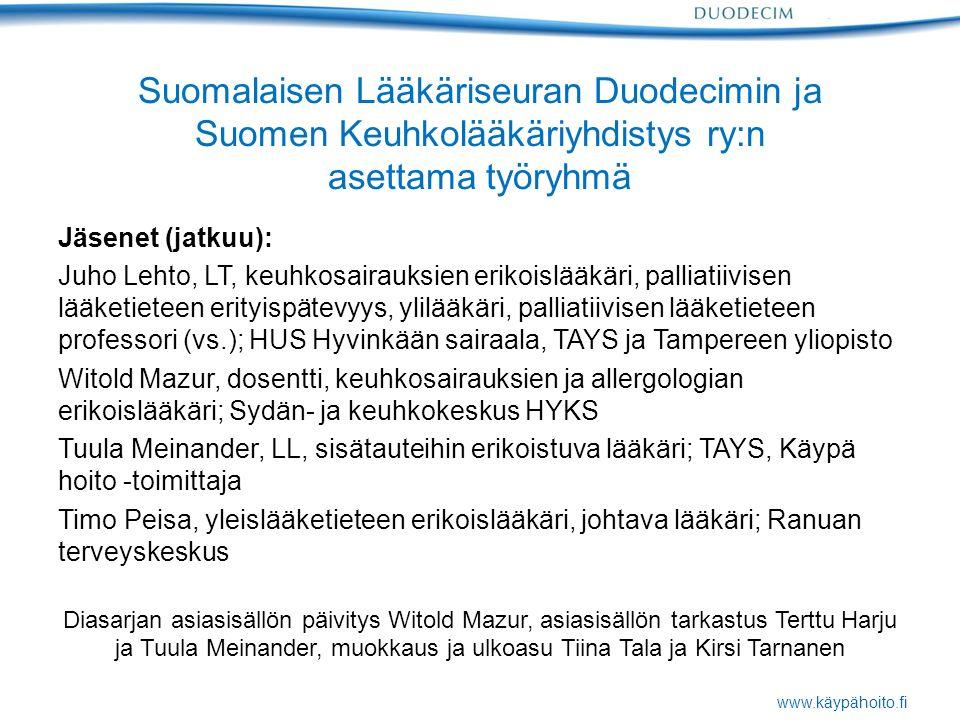 www.käypähoito.fi Suomalaisen Lääkäriseuran Duodecimin ja Suomen Keuhkolääkäriyhdistys ry:n asettama työryhmä Jäsenet (jatkuu): Juho Lehto, LT, keuhkosairauksien erikoislääkäri, palliatiivisen lääketieteen erityispätevyys, ylilääkäri, palliatiivisen lääketieteen professori (vs.); HUS Hyvinkään sairaala, TAYS ja Tampereen yliopisto Witold Mazur, dosentti, keuhkosairauksien ja allergologian erikoislääkäri; Sydän- ja keuhkokeskus HYKS Tuula Meinander, LL, sisätauteihin erikoistuva lääkäri; TAYS, Käypä hoito -toimittaja Timo Peisa, yleislääketieteen erikoislääkäri, johtava lääkäri; Ranuan terveyskeskus Diasarjan asiasisällön päivitys Witold Mazur, asiasisällön tarkastus Terttu Harju ja Tuula Meinander, muokkaus ja ulkoasu Tiina Tala ja Kirsi Tarnanen