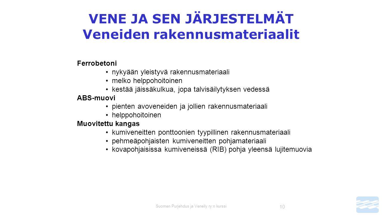 Suomen Purjehdus ja Veneily ry:n kurssi 10 VENE JA SEN JÄRJESTELMÄT Veneiden rakennusmateriaalit Ferrobetoni nykyään yleistyvä rakennusmateriaali melko helppohoitoinen kestää jäissäkulkua, jopa talvisäilytyksen vedessä ABS-muovi pienten avoveneiden ja jollien rakennusmateriaali helppohoitoinen Muovitettu kangas kumiveneitten ponttoonien tyypillinen rakennusmateriaali pehmeäpohjaisten kumiveneitten pohjamateriaali kovapohjaisissa kumiveneissä (RIB) pohja yleensä lujitemuovia