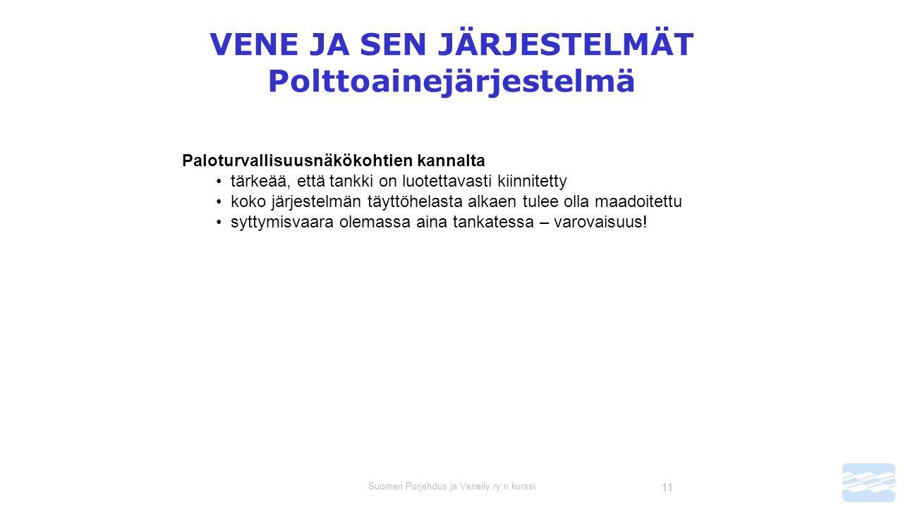Suomen Purjehdus ja Veneily ry:n kurssi 11 VENE JA SEN JÄRJESTELMÄT Polttoainejärjestelmä Paloturvallisuusnäkökohtien kannalta tärkeää, että tankki on luotettavasti kiinnitetty koko järjestelmän täyttöhelasta alkaen tulee olla maadoitettu syttymisvaara olemassa aina tankatessa – varovaisuus!