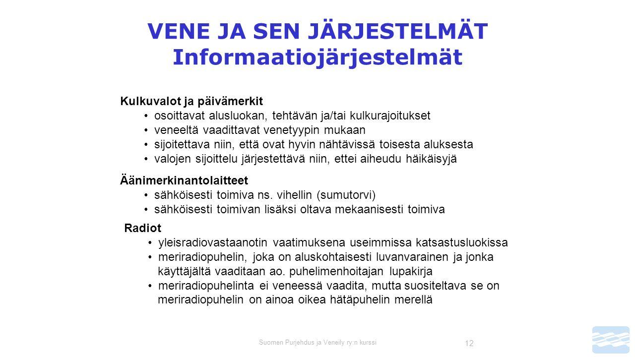 Suomen Purjehdus ja Veneily ry:n kurssi 12 VENE JA SEN JÄRJESTELMÄT Informaatiojärjestelmät Kulkuvalot ja päivämerkit osoittavat alusluokan, tehtävän ja/tai kulkurajoitukset veneeltä vaadittavat venetyypin mukaan sijoitettava niin, että ovat hyvin nähtävissä toisesta aluksesta valojen sijoittelu järjestettävä niin, ettei aiheudu häikäisyjä Äänimerkinantolaitteet sähköisesti toimiva ns.