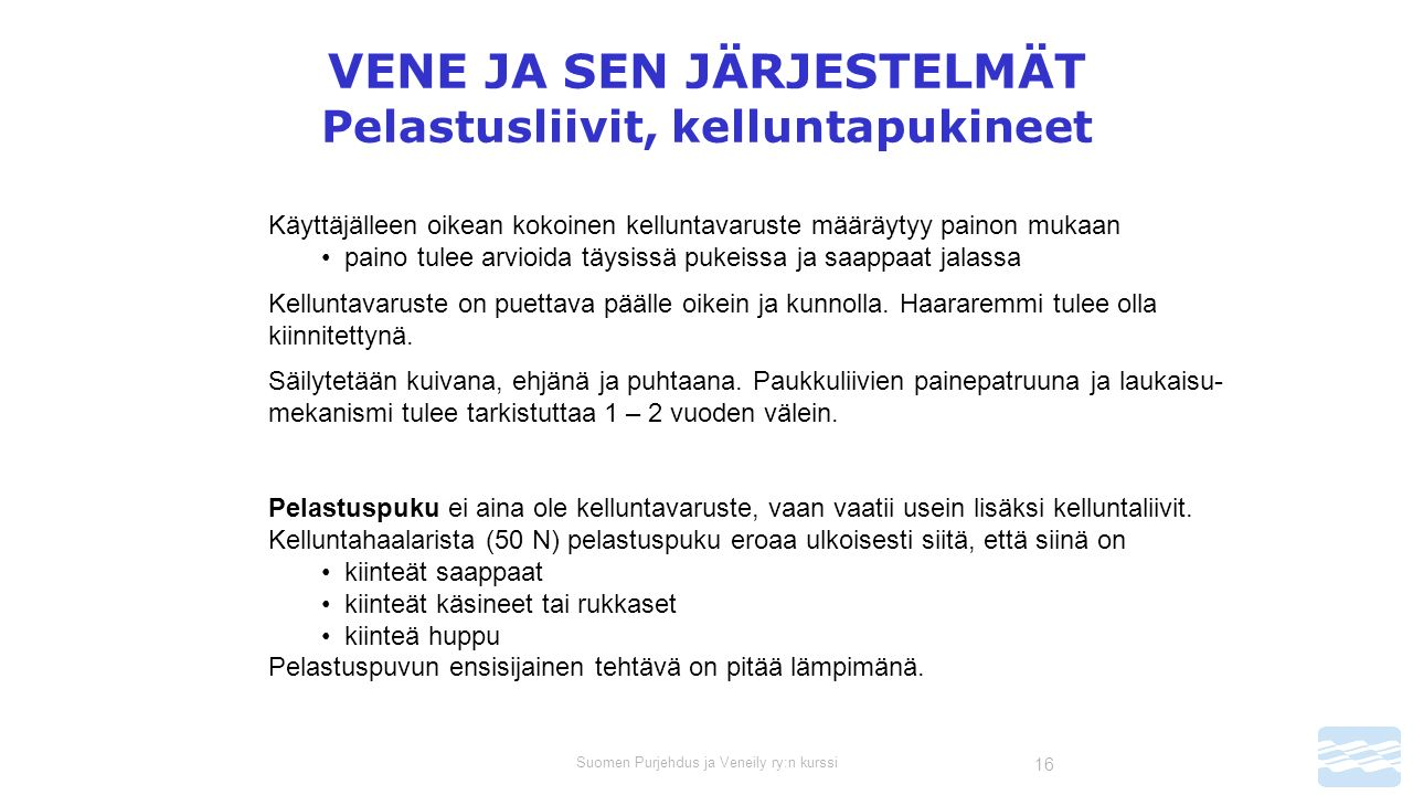 Suomen Purjehdus ja Veneily ry:n kurssi 16 VENE JA SEN JÄRJESTELMÄT Pelastusliivit, kelluntapukineet Käyttäjälleen oikean kokoinen kelluntavaruste määräytyy painon mukaan paino tulee arvioida täysissä pukeissa ja saappaat jalassa Kelluntavaruste on puettava päälle oikein ja kunnolla.