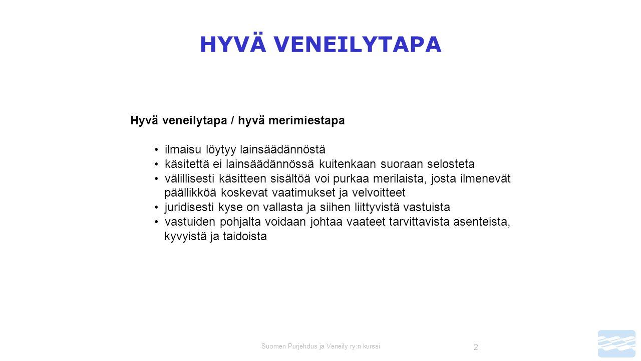 Suomen Purjehdus ja Veneily ry:n kurssi 2 HYVÄ VENEILYTAPA Hyvä veneilytapa / hyvä merimiestapa ilmaisu löytyy lainsäädännöstä käsitettä ei lainsäädännössä kuitenkaan suoraan selosteta välillisesti käsitteen sisältöä voi purkaa merilaista, josta ilmenevät päällikköä koskevat vaatimukset ja velvoitteet juridisesti kyse on vallasta ja siihen liittyvistä vastuista vastuiden pohjalta voidaan johtaa vaateet tarvittavista asenteista, kyvyistä ja taidoista