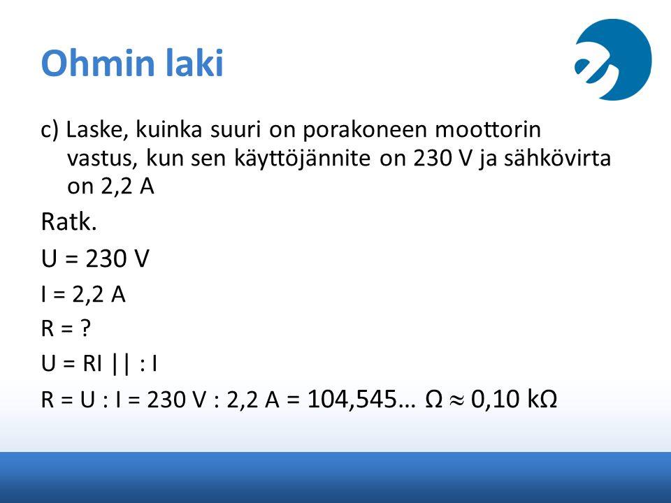 Ohmin laki c) Laske, kuinka suuri on porakoneen moottorin vastus, kun sen käyttöjännite on 230 V ja sähkövirta on 2,2 A Ratk.