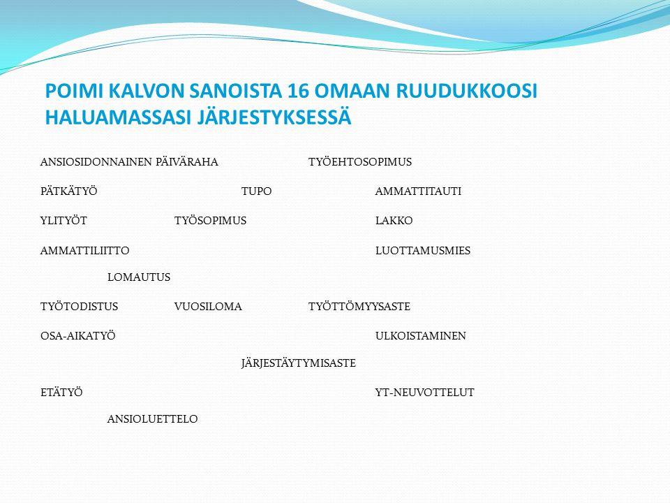 POIMI KALVON SANOISTA 16 OMAAN RUUDUKKOOSI HALUAMASSASI JÄRJESTYKSESSÄ ANSIOSIDONNAINEN PÄIVÄRAHATYÖEHTOSOPIMUS PÄTKÄTYÖTUPOAMMATTITAUTI YLITYÖTTYÖSOPIMUSLAKKO AMMATTILIITTOLUOTTAMUSMIES LOMAUTUS TYÖTODISTUSVUOSILOMATYÖTTÖMYYSASTE OSA-AIKATYÖULKOISTAMINEN JÄRJESTÄYTYMISASTE ETÄTYÖYT-NEUVOTTELUT ANSIOLUETTELO