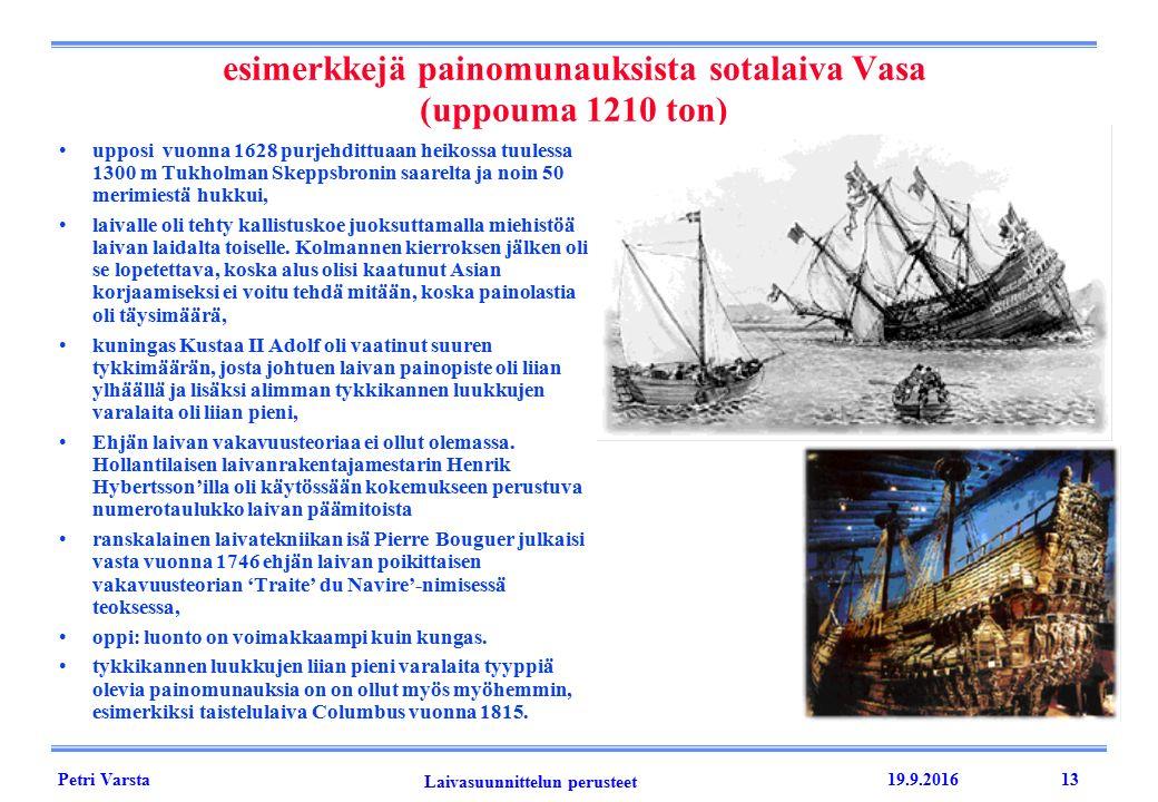 Petri Varsta Laivasuunnittelun perusteet 19.9.201613 esimerkkejä painomunauksista sotalaiva Vasa (uppouma 1210 ton) upposi vuonna 1628 purjehdittuaan heikossa tuulessa 1300 m Tukholman Skeppsbronin saarelta ja noin 50 merimiestä hukkui, laivalle oli tehty kallistuskoe juoksuttamalla miehistöä laivan laidalta toiselle.