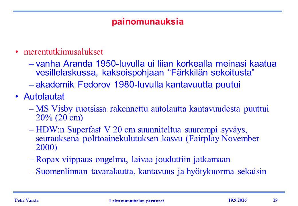 Petri Varsta Laivasuunnittelun perusteet 19.9.201619 painomunauksia merentutkimusalukset –vanha Aranda 1950-luvulla ui liian korkealla meinasi kaatua vesillelaskussa, kaksoispohjaan Färkkilän sekoitusta –akademik Fedorov 1980-luvulla kantavuutta puutui Autolautat –MS Visby ruotsissa rakennettu autolautta kantavuudesta puuttui 20% (20 cm) –HDW:n Superfast V 20 cm suunniteltua suurempi syväys, seurauksena polttoainekulutuksen kasvu (Fairplay November 2000) –Ropax viippaus ongelma, laivaa jouduttiin jatkamaan –Suomenlinnan tavaralautta, kantavuus ja hyötykuorma sekaisin