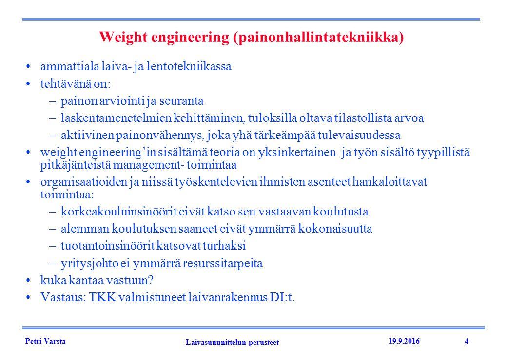 Petri Varsta Laivasuunnittelun perusteet 19.9.20164 Weight engineering (painonhallintatekniikka) ammattiala laiva- ja lentotekniikassa tehtävänä on: –painon arviointi ja seuranta –laskentamenetelmien kehittäminen, tuloksilla oltava tilastollista arvoa –aktiivinen painonvähennys, joka yhä tärkeämpää tulevaisuudessa weight engineering'in sisältämä teoria on yksinkertainen ja työn sisältö tyypillistä pitkäjänteistä management- toimintaa organisaatioiden ja niissä työskentelevien ihmisten asenteet hankaloittavat toimintaa: –korkeakouluinsinöörit eivät katso sen vastaavan koulutusta –alemman koulutuksen saaneet eivät ymmärrä kokonaisuutta –tuotantoinsinöörit katsovat turhaksi –yritysjohto ei ymmärrä resurssitarpeita kuka kantaa vastuun.