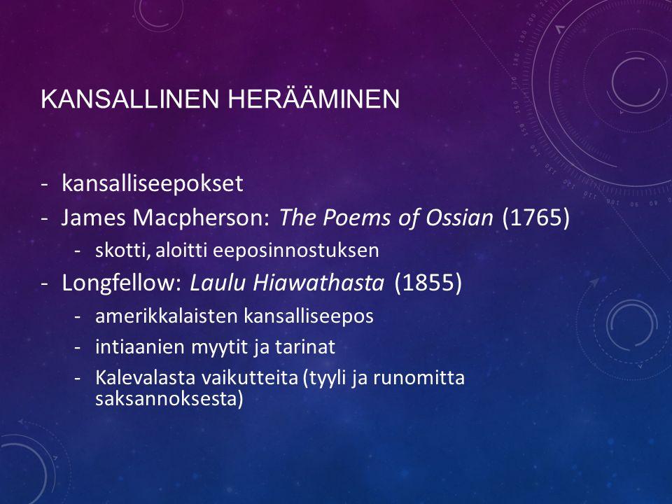 KANSALLINEN HERÄÄMINEN -kansalliseepokset -James Macpherson: The Poems of Ossian (1765) -skotti, aloitti eeposinnostuksen -Longfellow: Laulu Hiawathasta (1855) -amerikkalaisten kansalliseepos -intiaanien myytit ja tarinat -Kalevalasta vaikutteita (tyyli ja runomitta saksannoksesta)