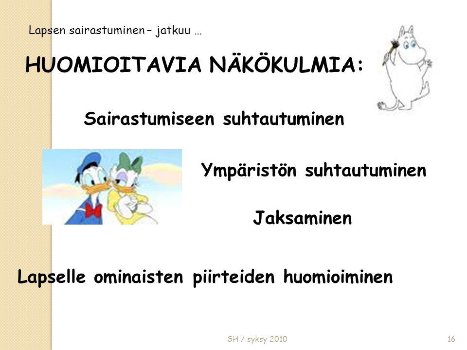 SH / syksy 201016 Lapsen sairastuminen – jatkuu … Sairastumiseen suhtautuminen Ympäristön suhtautuminen Jaksaminen Lapselle ominaisten piirteiden huomioiminen HUOMIOITAVIA NÄKÖKULMIA: