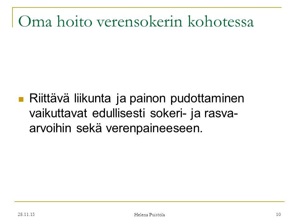 28.11.15 Helena Puistola 10 Oma hoito verensokerin kohotessa Riittävä liikunta ja painon pudottaminen vaikuttavat edullisesti sokeri- ja rasva- arvoihin sekä verenpaineeseen.
