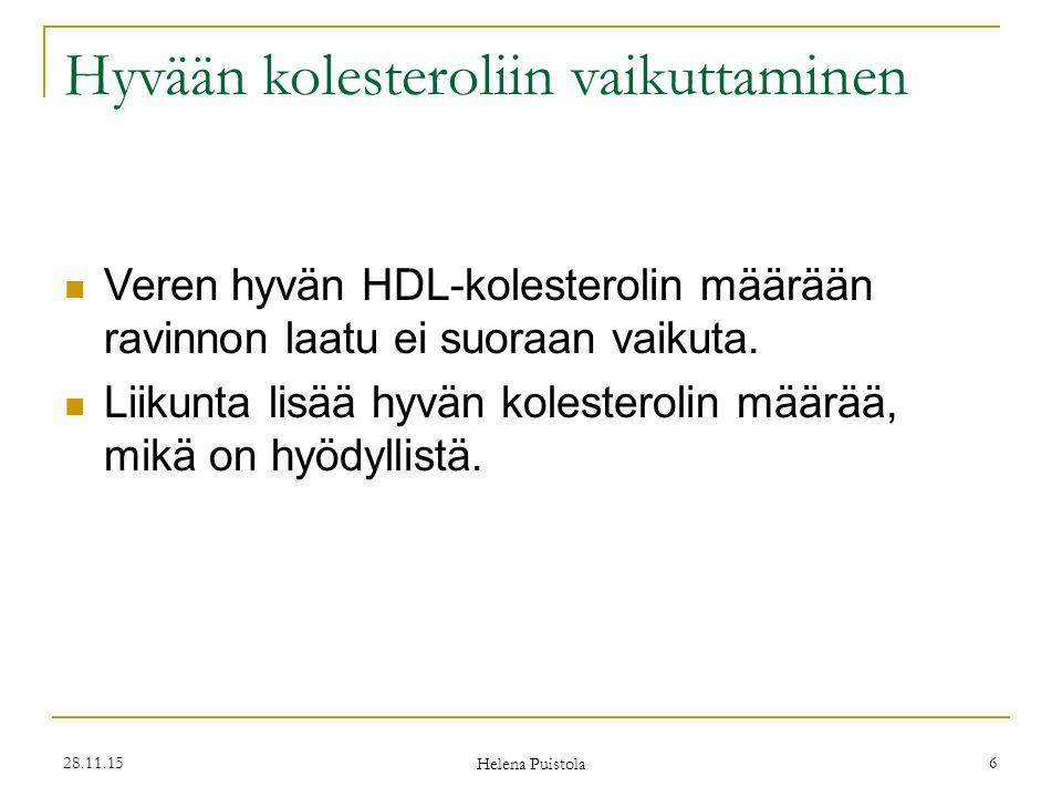 28.11.15 Helena Puistola 6 Hyvään kolesteroliin vaikuttaminen Veren hyvän HDL-kolesterolin määrään ravinnon laatu ei suoraan vaikuta.