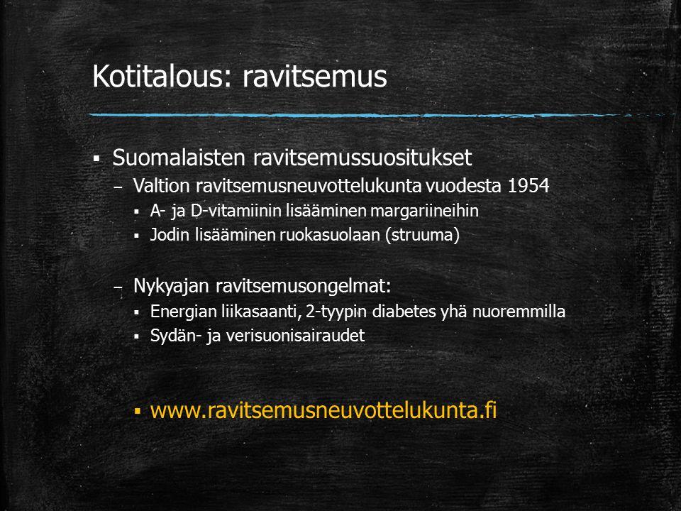 Kotitalous: ravitsemus  Suomalaisten ravitsemussuositukset – Valtion ravitsemusneuvottelukunta vuodesta 1954  A- ja D-vitamiinin lisääminen margariineihin  Jodin lisääminen ruokasuolaan (struuma) – Nykyajan ravitsemusongelmat:  Energian liikasaanti, 2-tyypin diabetes yhä nuoremmilla  Sydän- ja verisuonisairaudet  www.ravitsemusneuvottelukunta.fi