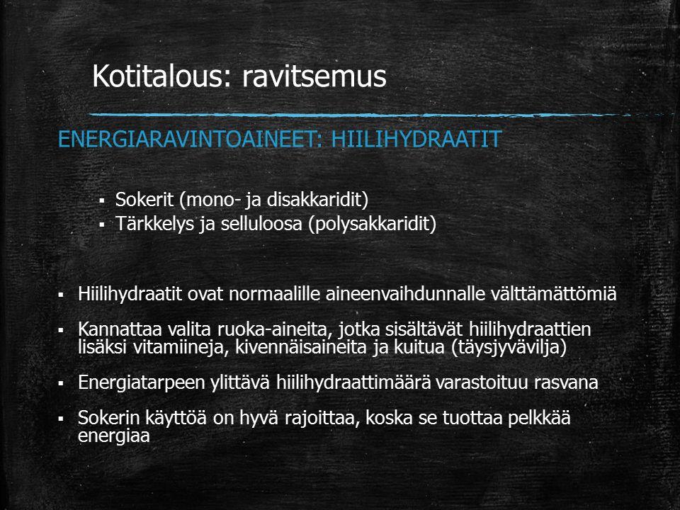 Kotitalous: ravitsemus ENERGIARAVINTOAINEET: HIILIHYDRAATIT  Sokerit (mono- ja disakkaridit)  Tärkkelys ja selluloosa (polysakkaridit)  Hiilihydraatit ovat normaalille aineenvaihdunnalle välttämättömiä  Kannattaa valita ruoka-aineita, jotka sisältävät hiilihydraattien lisäksi vitamiineja, kivennäisaineita ja kuitua (täysjyvävilja)  Energiatarpeen ylittävä hiilihydraattimäärä varastoituu rasvana  Sokerin käyttöä on hyvä rajoittaa, koska se tuottaa pelkkää energiaa