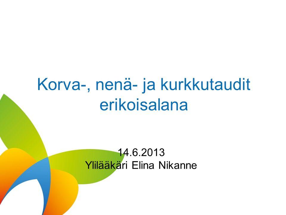 Korva-, nenä- ja kurkkutaudit erikoisalana 14.6.2013 Ylilääkäri Elina Nikanne