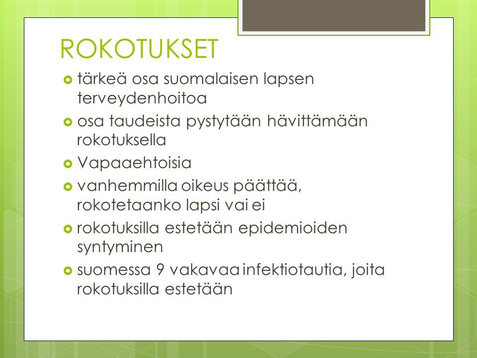 ROKOTUKSET  tärkeä osa suomalaisen lapsen terveydenhoitoa  osa taudeista pystytään hävittämään rokotuksella  Vapaaehtoisia  vanhemmilla oikeus päättää, rokotetaanko lapsi vai ei  rokotuksilla estetään epidemioiden syntyminen  suomessa 9 vakavaa infektiotautia, joita rokotuksilla estetään