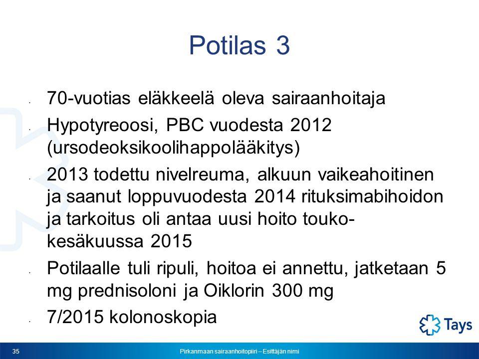 Pirkanmaan sairaanhoitopiiri – Esittäjän nimi 35 Potilas 3 70-vuotias eläkkeelä oleva sairaanhoitaja Hypotyreoosi, PBC vuodesta 2012 (ursodeoksikoolihappolääkitys) 2013 todettu nivelreuma, alkuun vaikeahoitinen ja saanut loppuvuodesta 2014 rituksimabihoidon ja tarkoitus oli antaa uusi hoito touko- kesäkuussa 2015 Potilaalle tuli ripuli, hoitoa ei annettu, jatketaan 5 mg prednisoloni ja Oiklorin 300 mg 7/2015 kolonoskopia