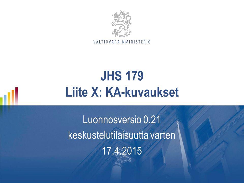 JHS 179 Liite X: KA-kuvaukset Luonnosversio 0.21 keskustelutilaisuutta varten 17.4.2015