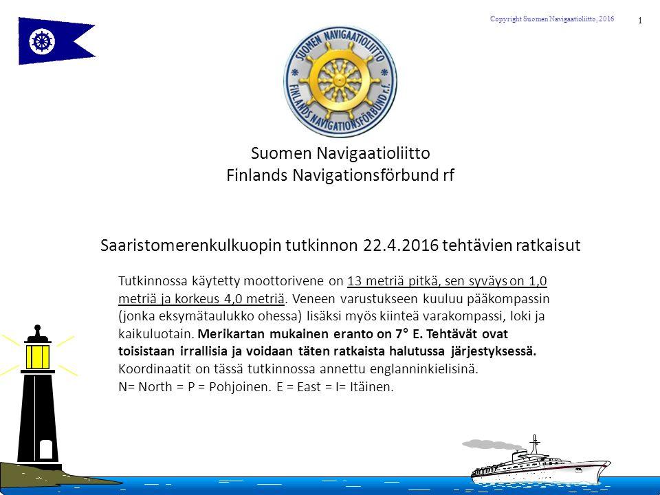 1 Copyright Suomen Navigaatioliitto, 2016 Suomen Navigaatioliitto Finlands Navigationsförbund rf Saaristomerenkulkuopin tutkinnon 22.4.2016 tehtävien ratkaisut Tutkinnossa käytetty moottorivene on 13 metriä pitkä, sen syväys on 1,0 metriä ja korkeus 4,0 metriä.