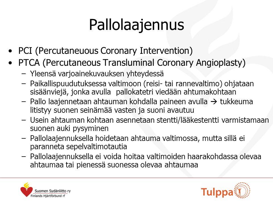 Pallolaajennus PCI (Percutaneuous Coronary Intervention) PTCA (Percutaneous Transluminal Coronary Angioplasty) –Yleensä varjoainekuvauksen yhteydessä –Paikallispuudutuksessa valtimoon (reisi- tai rannevaltimo) ohjataan sisäänviejä, jonka avulla pallokatetri viedään ahtumakohtaan –Pallo laajennetaan ahtauman kohdalla paineen avulla  tukkeuma litistyy suonen seinämää vasten ja suoni avautuu –Usein ahtauman kohtaan asennetaan stentti/lääkestentti varmistamaan suonen auki pysyminen –Pallolaajennuksella hoidetaan ahtauma valtimossa, mutta sillä ei paranneta sepelvaltimotautia –Pallolaajennuksella ei voida hoitaa valtimoiden haarakohdassa olevaa ahtaumaa tai pienessä suonessa olevaa ahtaumaa