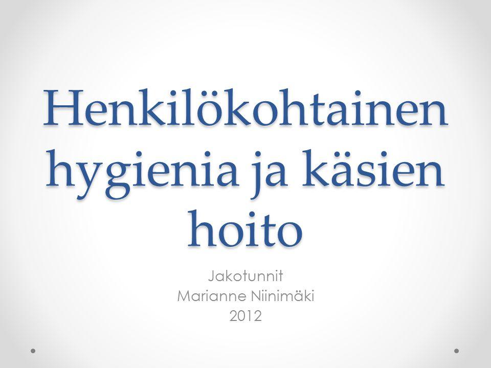 Henkilökohtainen hygienia ja käsien hoito Jakotunnit Marianne Niinimäki 2012