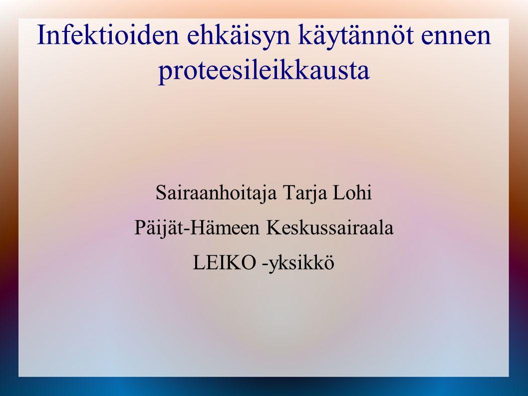 Infektioiden ehkäisyn käytännöt ennen proteesileikkausta Sairaanhoitaja Tarja Lohi Päijät-Hämeen Keskussairaala LEIKO -yksikkö