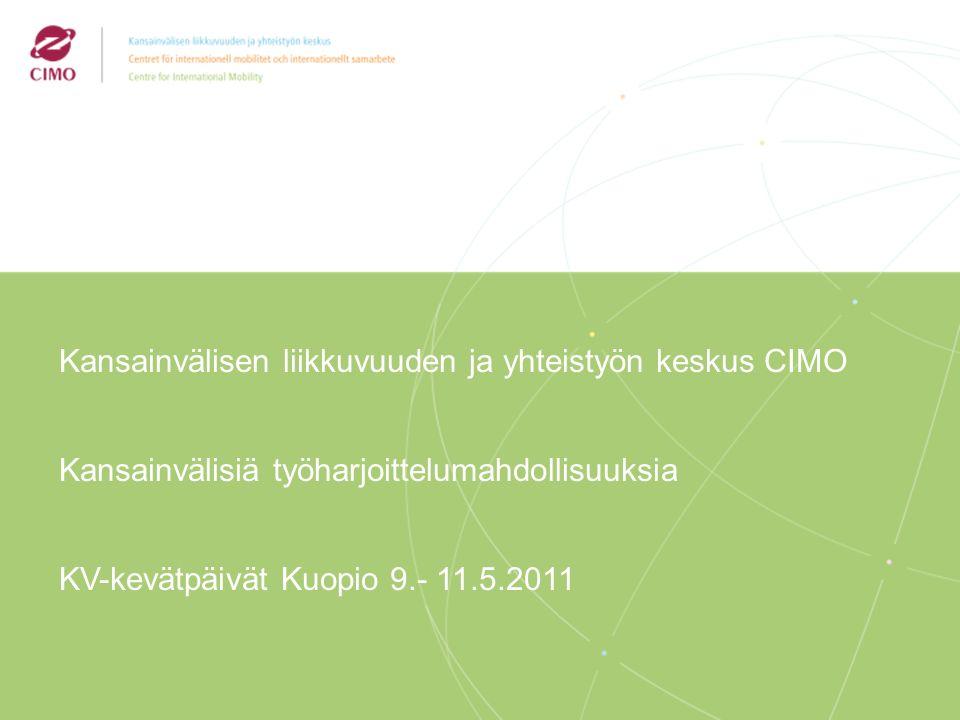 2/2009 Kansainvälisen liikkuvuuden ja yhteistyön keskus CIMO Kansainvälisiä työharjoittelumahdollisuuksia KV-kevätpäivät Kuopio 9.- 11.5.2011